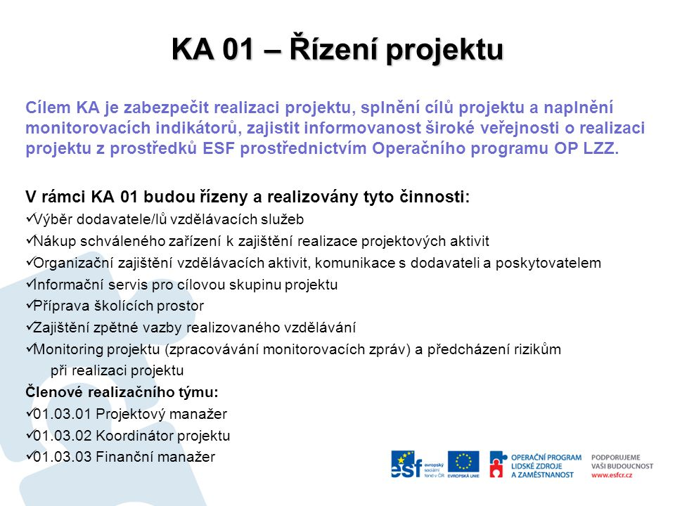 KA 01 – Řízení projektu Cílem KA je zabezpečit realizaci projektu, splnění cílů projektu a naplnění monitorovacích indikátorů, zajistit informovanost široké veřejnosti o realizaci projektu z prostředků ESF prostřednictvím Operačního programu OP LZZ.