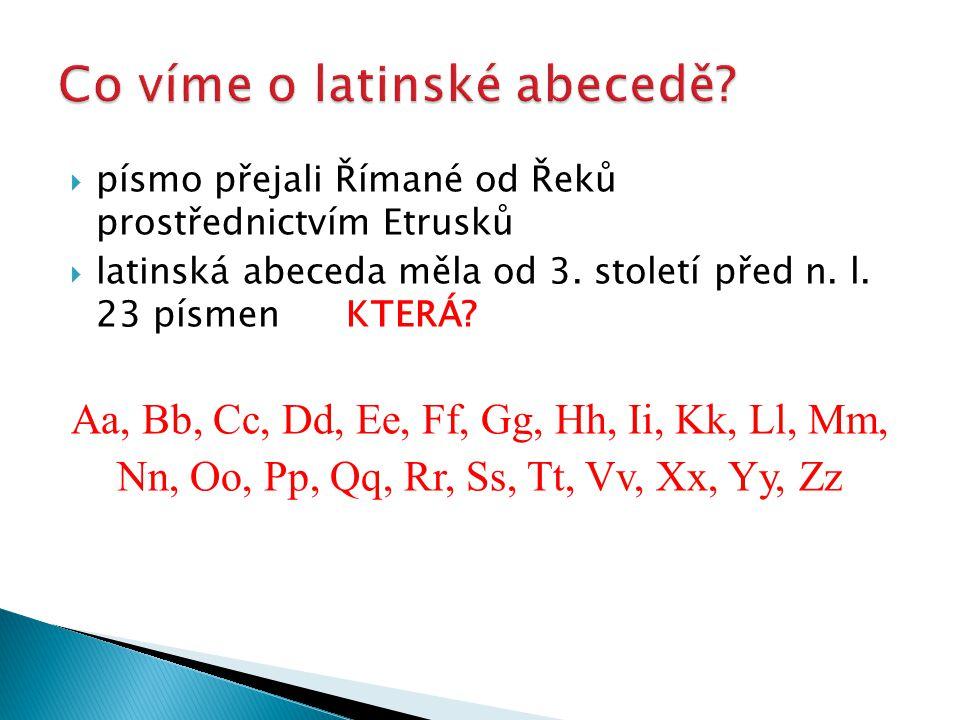  písmo přejali Římané od Řeků prostřednictvím Etrusků  latinská abeceda měla od 3. století před n. l. 23 písmenKTERÁ? Aa, Bb, Cc, Dd, Ee, Ff, Gg, Hh