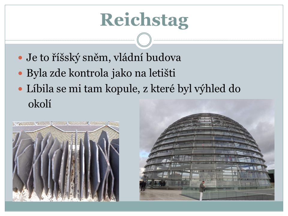 Reichstag Je to říšský sněm, vládní budova Byla zde kontrola jako na letišti Líbila se mi tam kopule, z které byl výhled do okolí
