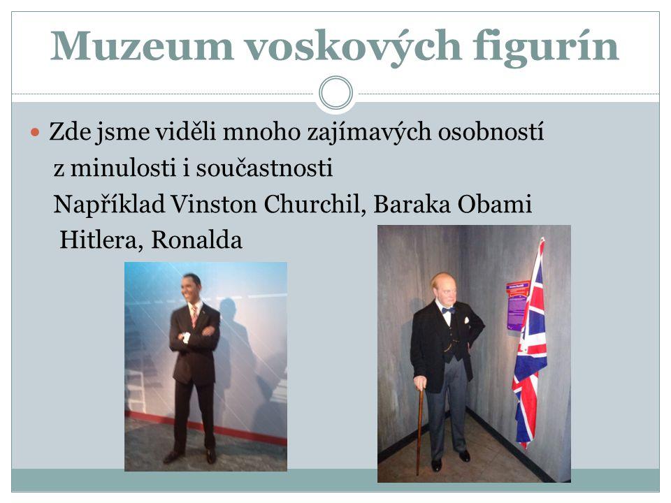 Muzeum voskových figurín Zde jsme viděli mnoho zajímavých osobností z minulosti i součastnosti Například Vinston Churchil, Baraka Obami Hitlera, Ronal
