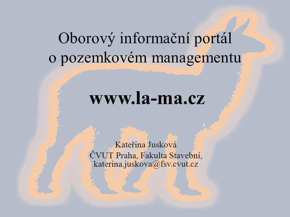Oborový informační portál o pozemkovém managementu www.la-ma.cz Kateřina Jusková ČVUT Praha, Fakulta Stavební, katerina.juskova@fsv.cvut.cz