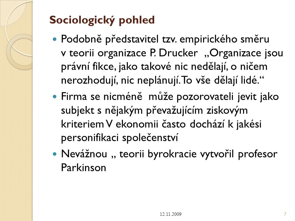 """Sociologický pohled Podobně představitel tzv. empirického směru v teorii organizace P. Drucker """"Organizace jsou právní fikce, jako takové nic nedělají"""
