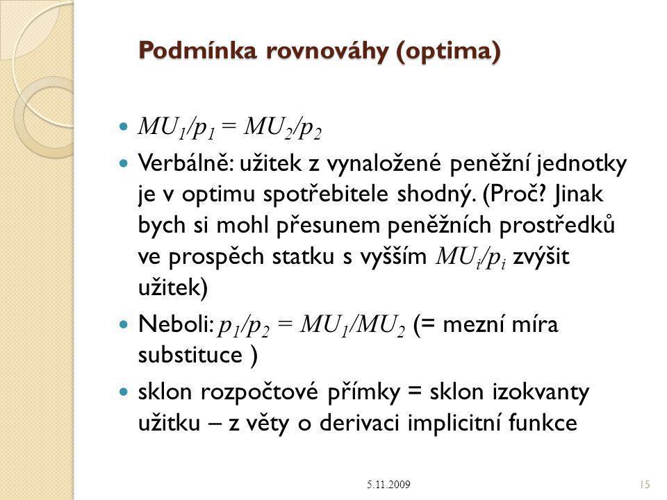 Podmínka rovnováhy (optima) MU 1 /p 1 = MU 2 /p 2 Verbálně: užitek z vynaložené peněžní jednotky je v optimu spotřebitele shodný. (Proč? Jinak bych si