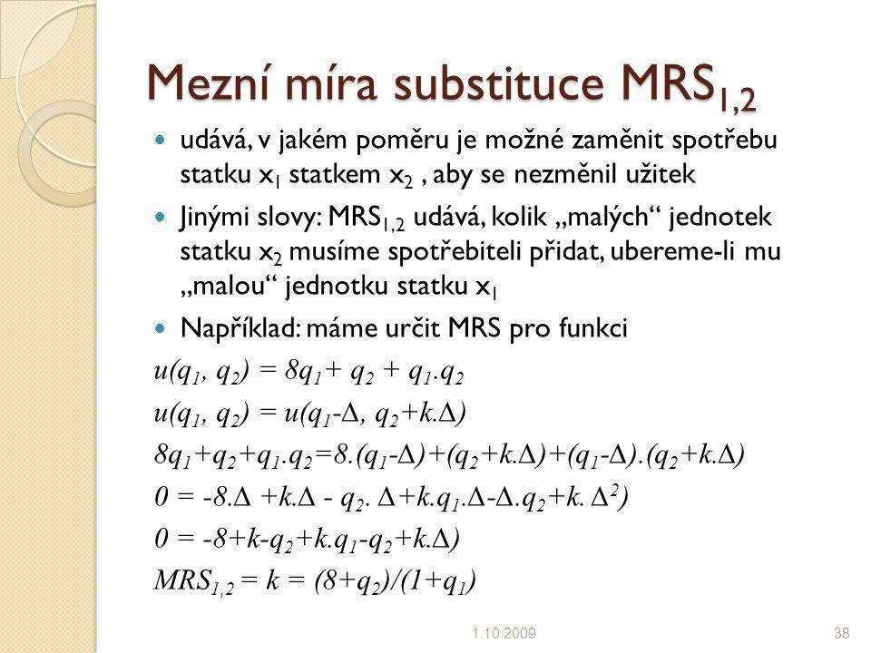 Mezní míra substituce MRS 1,2 udává, v jakém poměru je možné zaměnit spotřebu statku x 1 statkem x 2, aby se nezměnil užitek Jinými slovy: MRS 1,2 udá