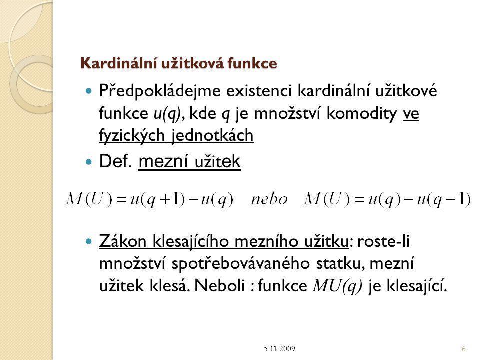 """Předpokládané vlastnosti kardinální užitkové funkce u(q) a) nenasycenost: q 1 >q 2  u(q 1 )>u(q 2 )  rostoucí tvar u(q) b) klesající mezní užitek: pro """"malou jednotku platí: q 1 >q 2  u(q 1 )-u(q 1 -1)<u(q 2 )-u(q 2 -1)  konkávní tvar u(q ) c) úplnost, d) tranzitivita, e) (někdy) spojitost Ale: ( na rozdíl od reality !!) vliv nemá ◦ spotřeba (uspokojení) druhých subjektů (ale: stádová poptávka, snobská poptávka) ◦ dynamika spotřeby a jiné 5.11.2009 7"""