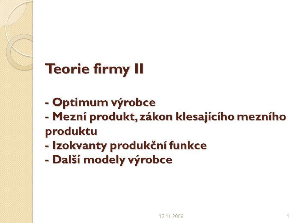 Teorie firmy II - Optimum výrobce - Mezní produkt, zákon klesajícího mezního produktu - Izokvanty produkční funkce - Další modely výrobce 12.11.20091