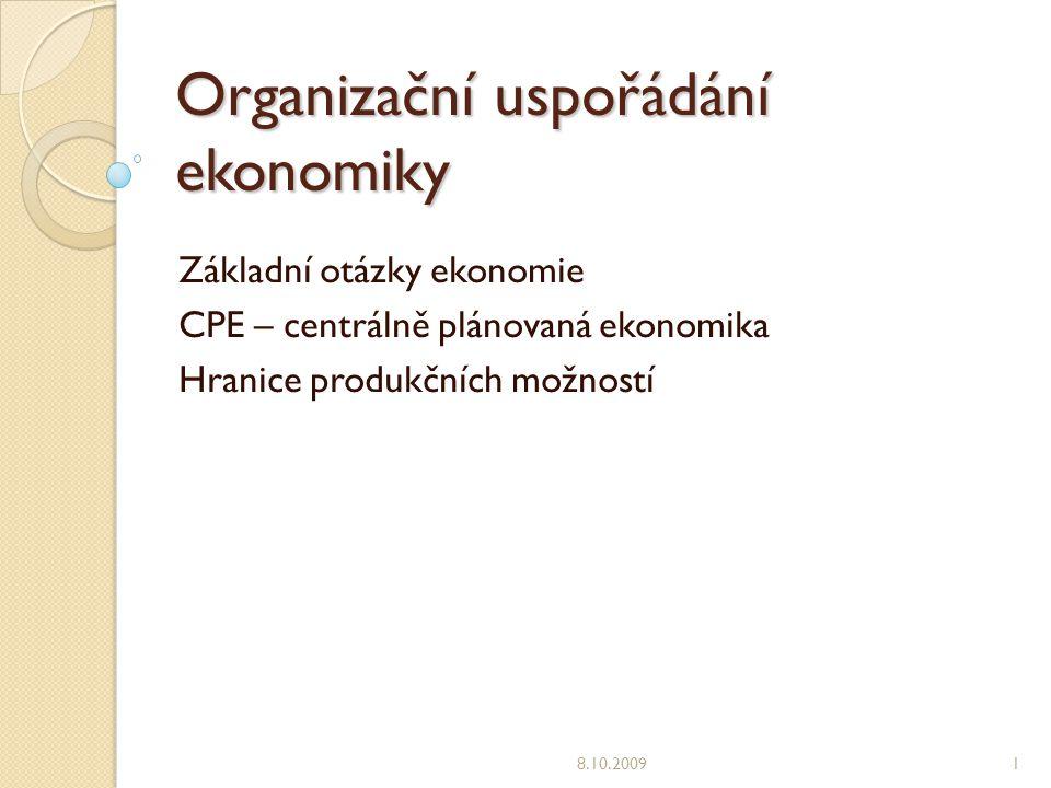 Organizační uspořádání ekonomiky Základní otázky ekonomie CPE – centrálně plánovaná ekonomika Hranice produkčních možností 8.10.20091