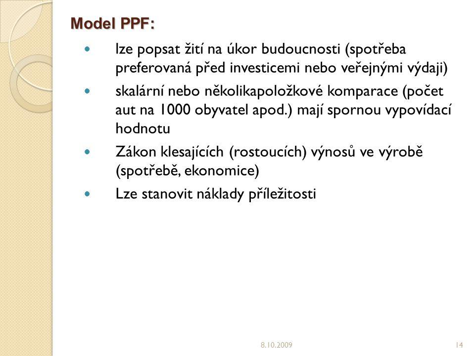 Model PPF: lze popsat žití na úkor budoucnosti (spotřeba preferovaná před investicemi nebo veřejnými výdaji) skalární nebo několikapoložkové komparace (počet aut na 1000 obyvatel apod.) mají spornou vypovídací hodnotu Zákon klesajících (rostoucích) výnosů ve výrobě (spotřebě, ekonomice) Lze stanovit náklady příležitosti 8.10.200914