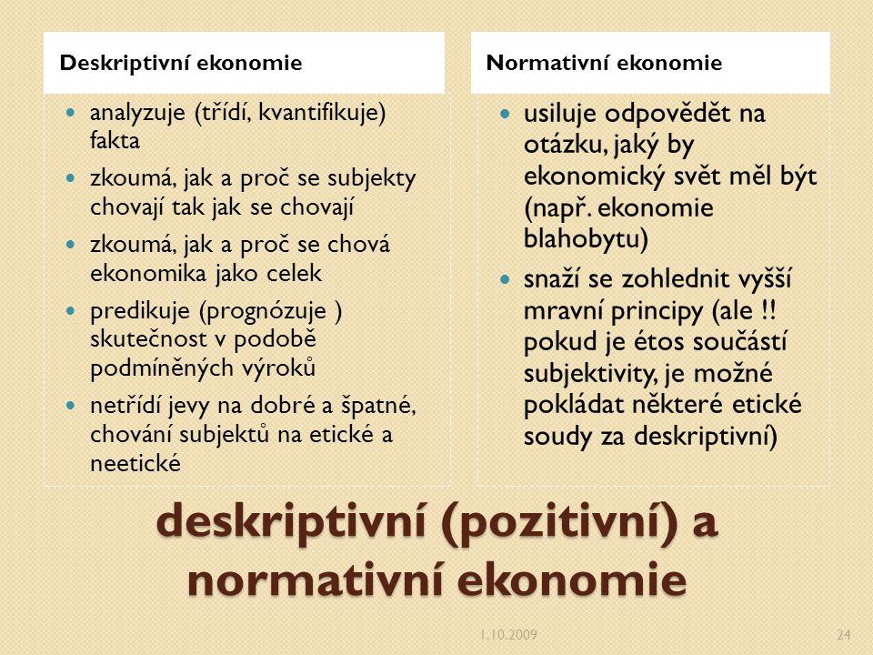 deskriptivní (pozitivní) a normativní ekonomie Deskriptivní ekonomieNormativní ekonomie analyzuje (třídí, kvantifikuje) fakta zkoumá, jak a proč se subjekty chovají tak jak se chovají zkoumá, jak a proč se chová ekonomika jako celek predikuje (prognózuje ) skutečnost v podobě podmíněných výroků netřídí jevy na dobré a špatné, chování subjektů na etické a neetické usiluje odpovědět na otázku, jaký by ekonomický svět měl být (např.