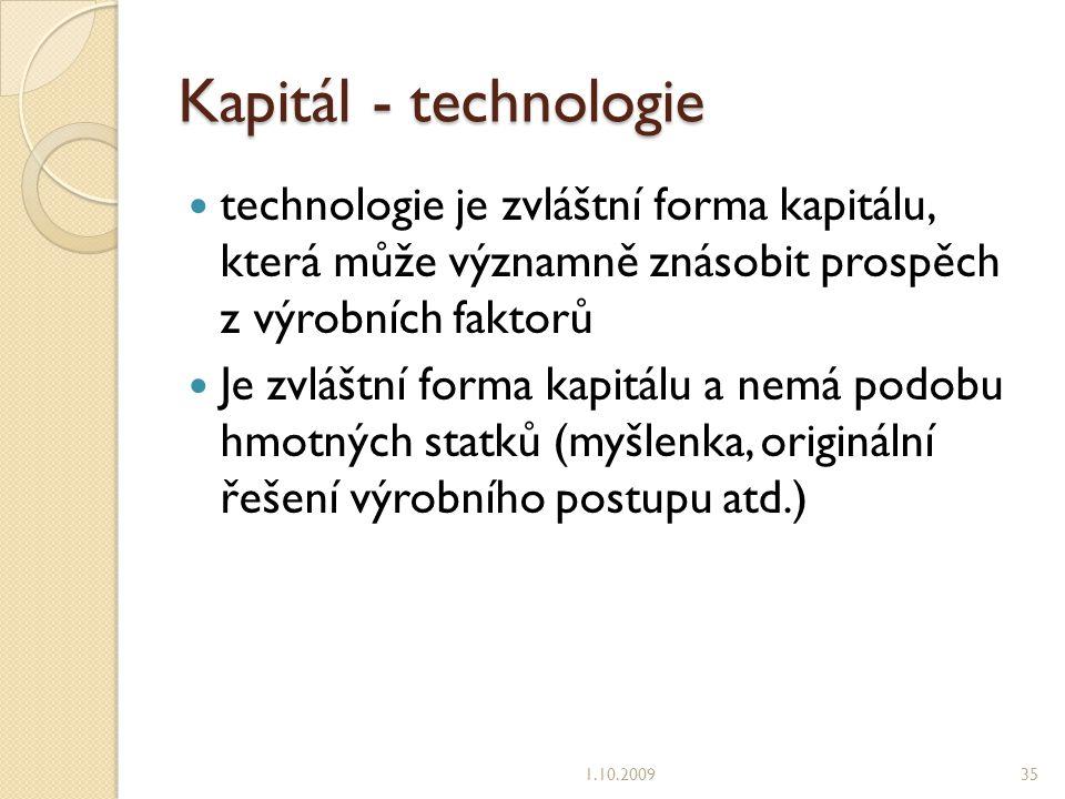 Kapitál - technologie technologie je zvláštní forma kapitálu, která může významně znásobit prospěch z výrobních faktorů Je zvláštní forma kapitálu a nemá podobu hmotných statků (myšlenka, originální řešení výrobního postupu atd.) 1.10.200935