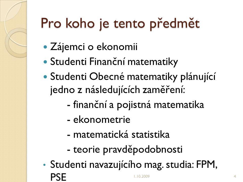 Pro koho je tento předmět Zájemci o ekonomii Studenti Finanční matematiky Studenti Obecné matematiky plánující jedno z následujících zaměření: - finanční a pojistná matematika - ekonometrie - matematická statistika - teorie pravděpodobnosti Studenti navazujícího mag.