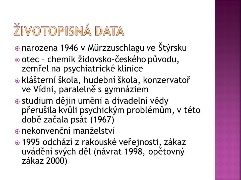  narozena 1946 v Mürzzuschlagu ve Štýrsku  otec – chemik židovsko-českého původu, zemřel na psychiatrické klinice  klášterní škola, hudební škola, konzervatoř ve Vídni, paralelně s gymnáziem  studium dějin umění a divadelní vědy přerušila kvůli psychickým problémům, v této době začala psát (1967)  nekonvenční manželství  1995 odchází z rakouské veřejnosti, zákaz uvádění svých děl (návrat 1998, opětovný zákaz 2000)