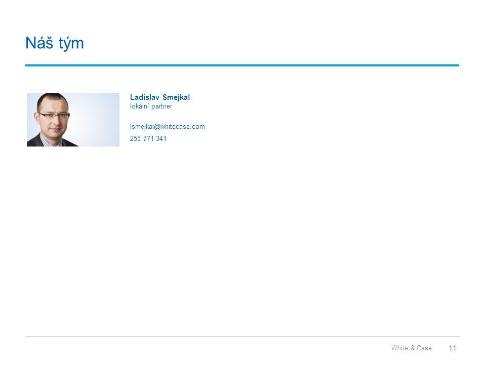 White & Case Náš tým Ladislav Smejkal lokální partner lsmejkal@whitecase.com 255 771 341 11