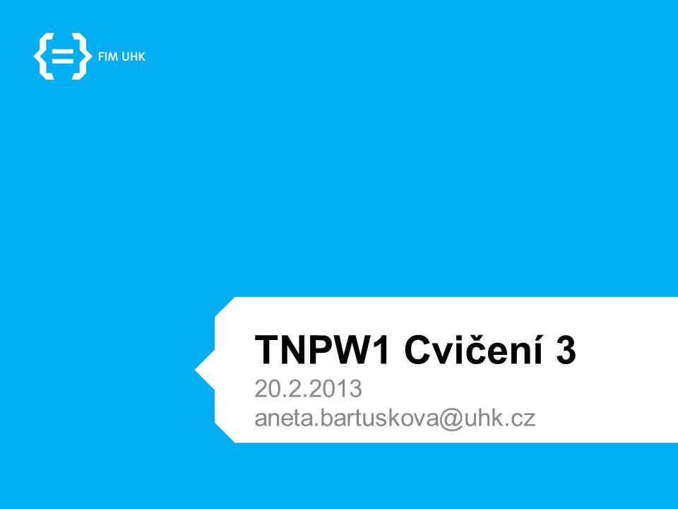 TNPW1 Cvičení 3 20.2.2013 aneta.bartuskova@uhk.cz