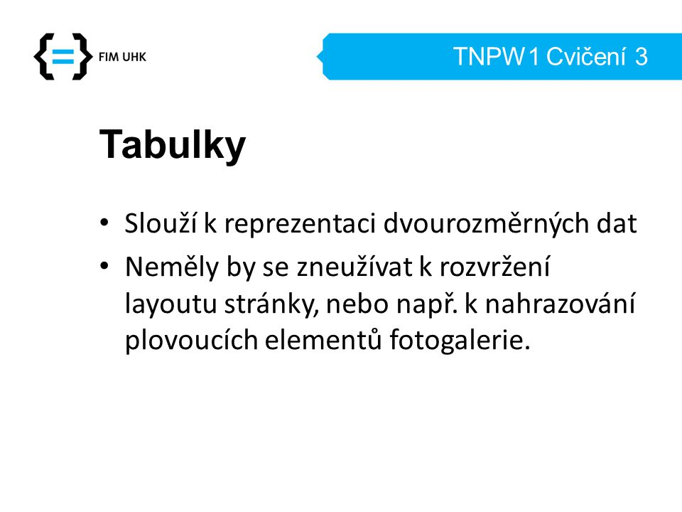 TNPW1 Cvičení 3 Tabulky Slouží k reprezentaci dvourozměrných dat Neměly by se zneužívat k rozvržení layoutu stránky, nebo např. k nahrazování plovoucí