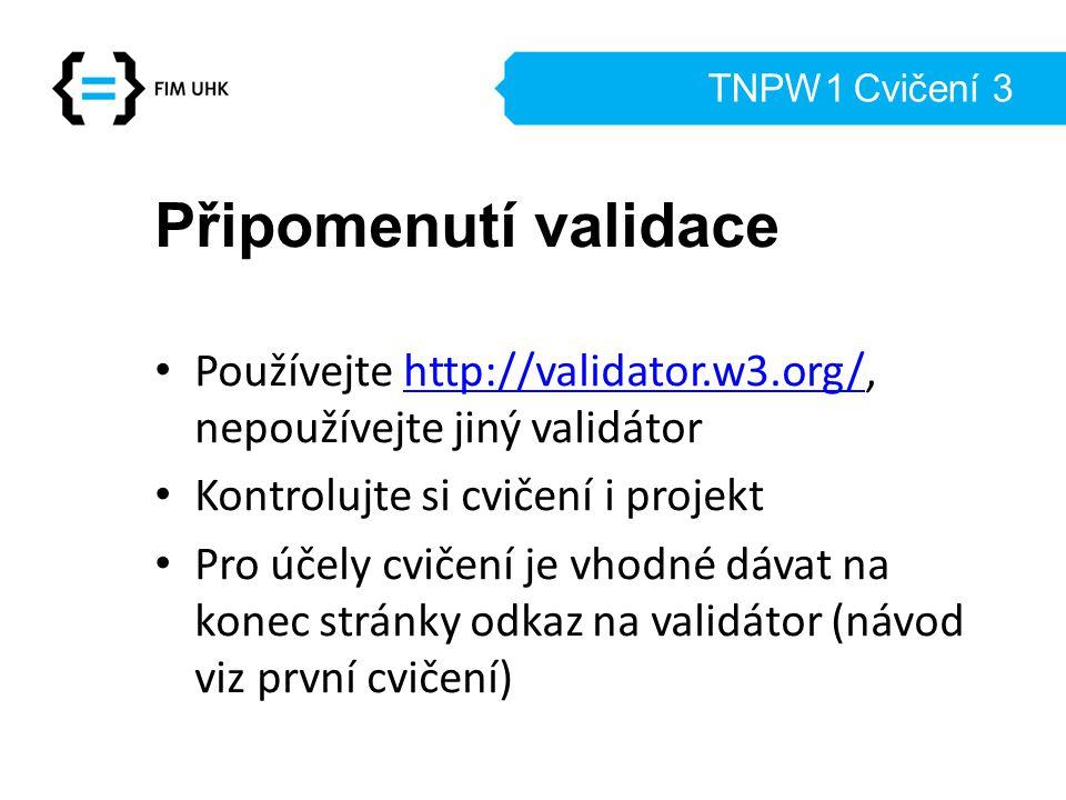 TNPW1 Cvičení 3 Připomenutí validace Používejte http://validator.w3.org/, nepoužívejte jiný validátorhttp://validator.w3.org/ Kontrolujte si cvičení i projekt Pro účely cvičení je vhodné dávat na konec stránky odkaz na validátor (návod viz první cvičení)
