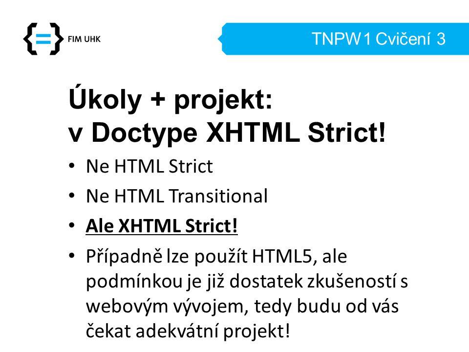 TNPW1 Cvičení 3 Úkoly + projekt: v Doctype XHTML Strict! Ne HTML Strict Ne HTML Transitional Ale XHTML Strict! Případně lze použít HTML5, ale podmínko