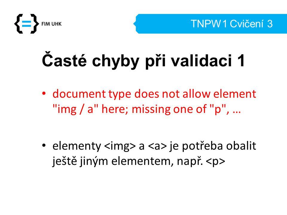TNPW1 Cvičení 3 Časté chyby při validaci 1 document type does not allow element img / a here; missing one of p , … elementy a je potřeba obalit ještě jiným elementem, např.