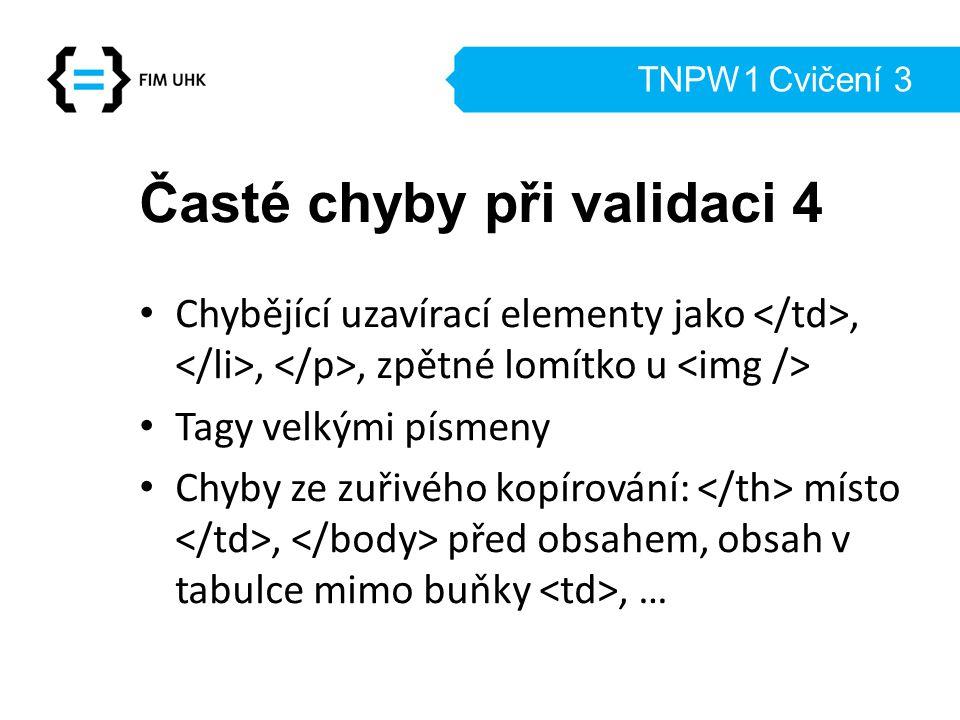 TNPW1 Cvičení 3 Časté chyby při validaci 4 Chybějící uzavírací elementy jako,,, zpětné lomítko u Tagy velkými písmeny Chyby ze zuřivého kopírování: místo, před obsahem, obsah v tabulce mimo buňky, …