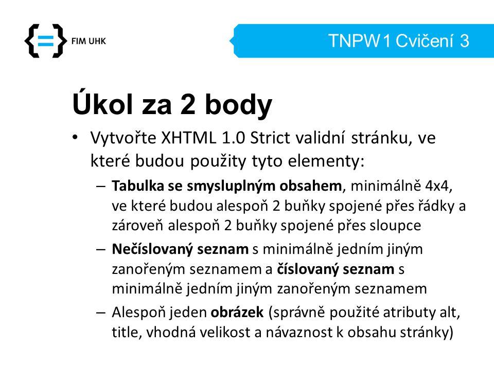 TNPW1 Cvičení 3 Úkol za 2 body Vytvořte XHTML 1.0 Strict validní stránku, ve které budou použity tyto elementy: – Tabulka se smysluplným obsahem, minimálně 4x4, ve které budou alespoň 2 buňky spojené přes řádky a zároveň alespoň 2 buňky spojené přes sloupce – Nečíslovaný seznam s minimálně jedním jiným zanořeným seznamem a číslovaný seznam s minimálně jedním jiným zanořeným seznamem – Alespoň jeden obrázek (správně použité atributy alt, title, vhodná velikost a návaznost k obsahu stránky)