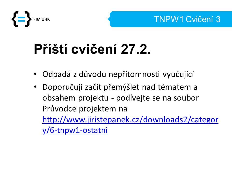 TNPW1 Cvičení 3 Příští cvičení 27.2. Odpadá z důvodu nepřítomnosti vyučující Doporučuji začít přemýšlet nad tématem a obsahem projektu - podívejte se