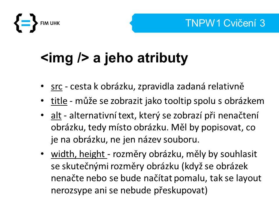 TNPW1 Cvičení 3 a jeho atributy src - cesta k obrázku, zpravidla zadaná relativně title - může se zobrazit jako tooltip spolu s obrázkem alt - alternativní text, který se zobrazí při nenačtení obrázku, tedy místo obrázku.