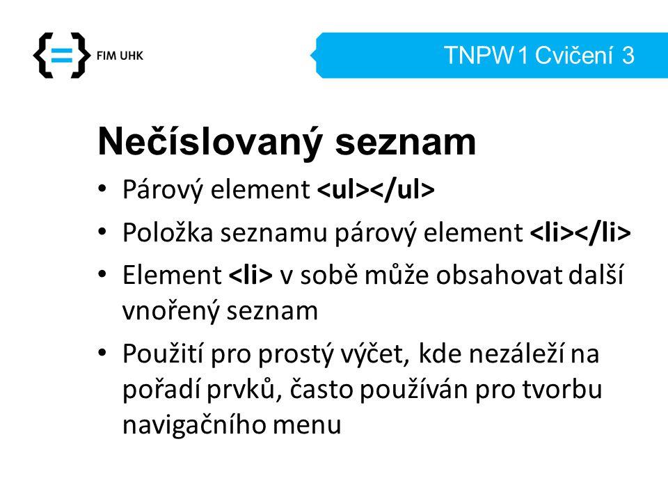 TNPW1 Cvičení 3 Nečíslovaný seznam Párový element Položka seznamu párový element Element v sobě může obsahovat další vnořený seznam Použití pro prostý výčet, kde nezáleží na pořadí prvků, často používán pro tvorbu navigačního menu