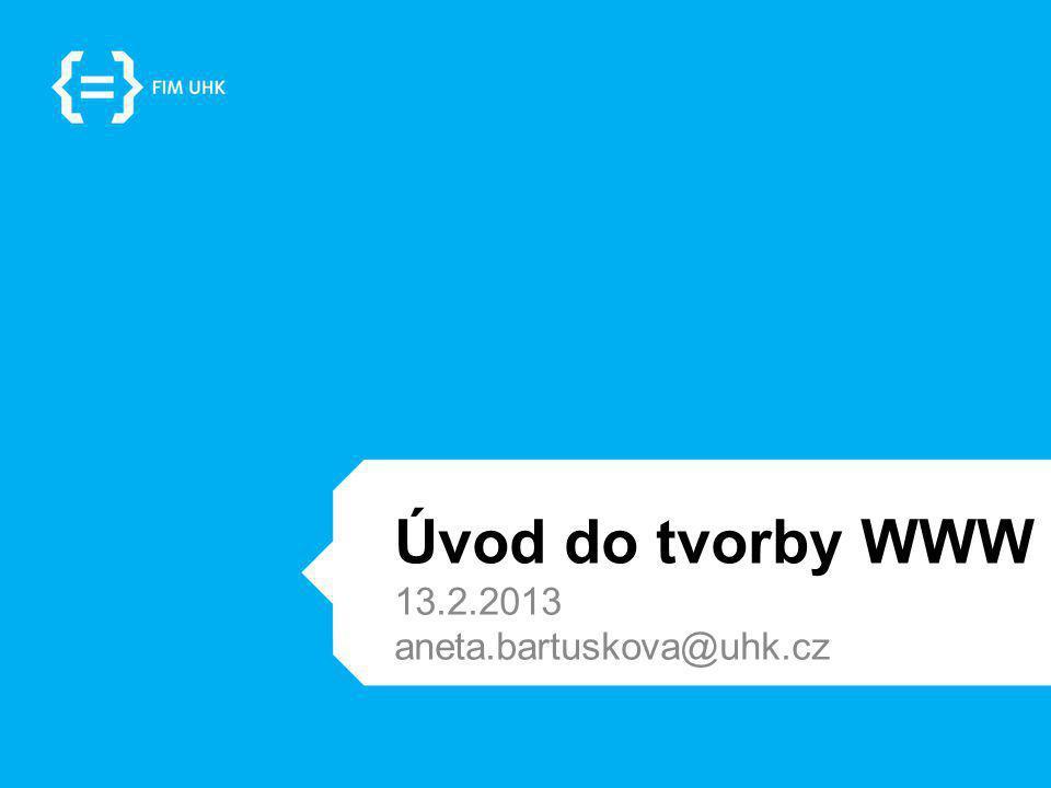 Úvod do tvorby WWW 13.2.2013 aneta.bartuskova@uhk.cz