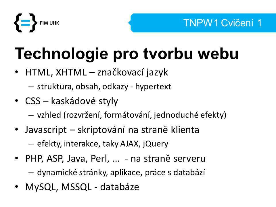 TNPW1 Cvičení 1 Technologie pro tvorbu webu HTML, XHTML – značkovací jazyk – struktura, obsah, odkazy - hypertext CSS – kaskádové styly – vzhled (rozvržení, formátování, jednoduché efekty) Javascript – skriptování na straně klienta – efekty, interakce, taky AJAX, jQuery PHP, ASP, Java, Perl, … - na straně serveru – dynamické stránky, aplikace, práce s databází MySQL, MSSQL - databáze