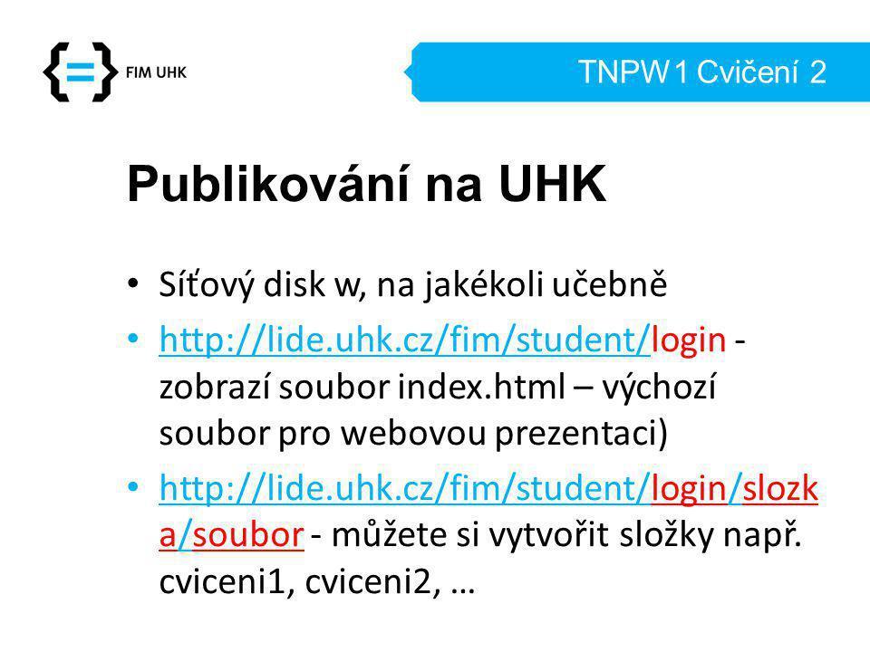 TNPW1 Cvičení 2 Publikování na UHK Síťový disk w, na jakékoli učebně http://lide.uhk.cz/fim/student/login - zobrazí soubor index.html – výchozí soubor pro webovou prezentaci) http://lide.uhk.cz/fim/student/login/slozk a/soubor - můžete si vytvořit složky např.