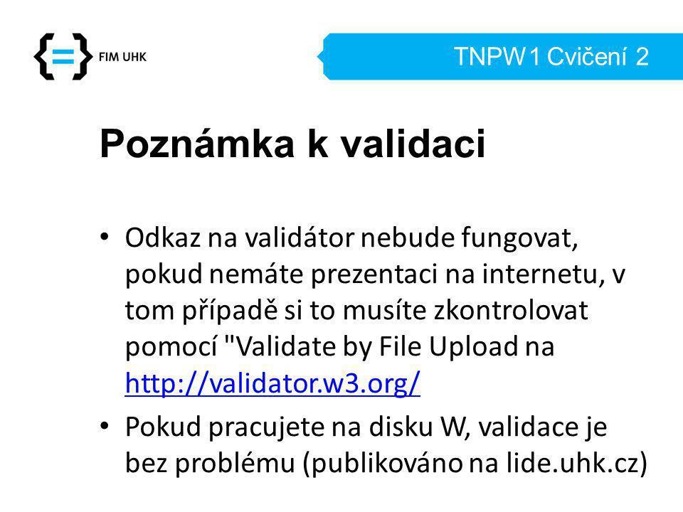 TNPW1 Cvičení 2 Poznámka k validaci Odkaz na validátor nebude fungovat, pokud nemáte prezentaci na internetu, v tom případě si to musíte zkontrolovat pomocí Validate by File Upload na http://validator.w3.org/ http://validator.w3.org/ Pokud pracujete na disku W, validace je bez problému (publikováno na lide.uhk.cz)