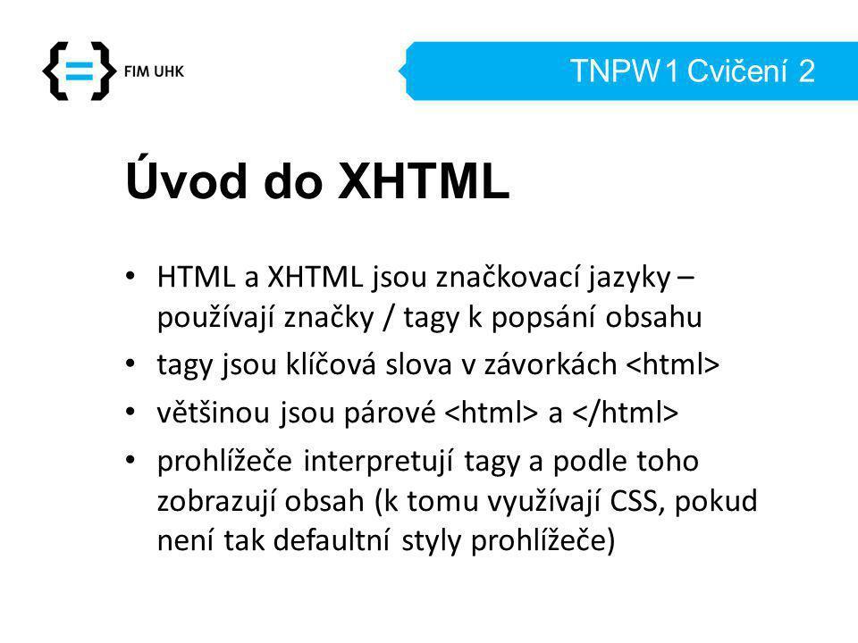 TNPW1 Cvičení 2 Úvod do XHTML HTML a XHTML jsou značkovací jazyky – používají značky / tagy k popsání obsahu tagy jsou klíčová slova v závorkách většinou jsou párové a prohlížeče interpretují tagy a podle toho zobrazují obsah (k tomu využívají CSS, pokud není tak defaultní styly prohlížeče)
