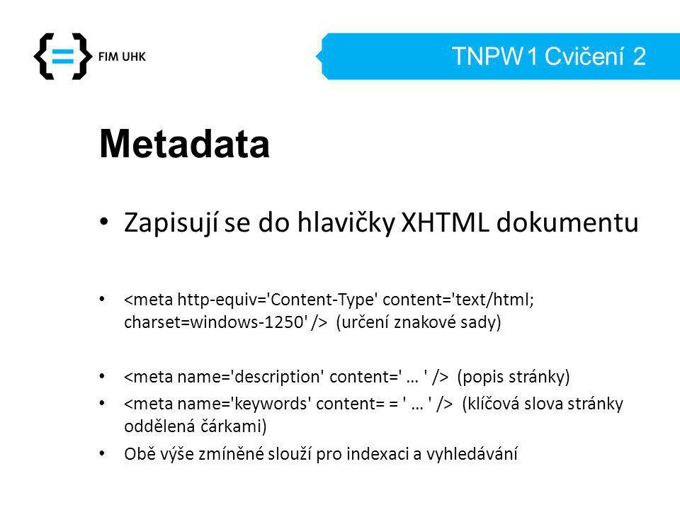 TNPW1 Cvičení 2 Metadata Zapisují se do hlavičky XHTML dokumentu (určení znakové sady) (popis stránky) (klíčová slova stránky oddělená čárkami) Obě výše zmíněné slouží pro indexaci a vyhledávání