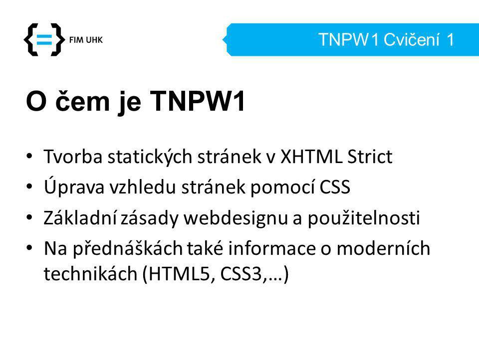 TNPW1 Cvičení 1 O čem je TNPW1 Tvorba statických stránek v XHTML Strict Úprava vzhledu stránek pomocí CSS Základní zásady webdesignu a použitelnosti Na přednáškách také informace o moderních technikách (HTML5, CSS3,…)