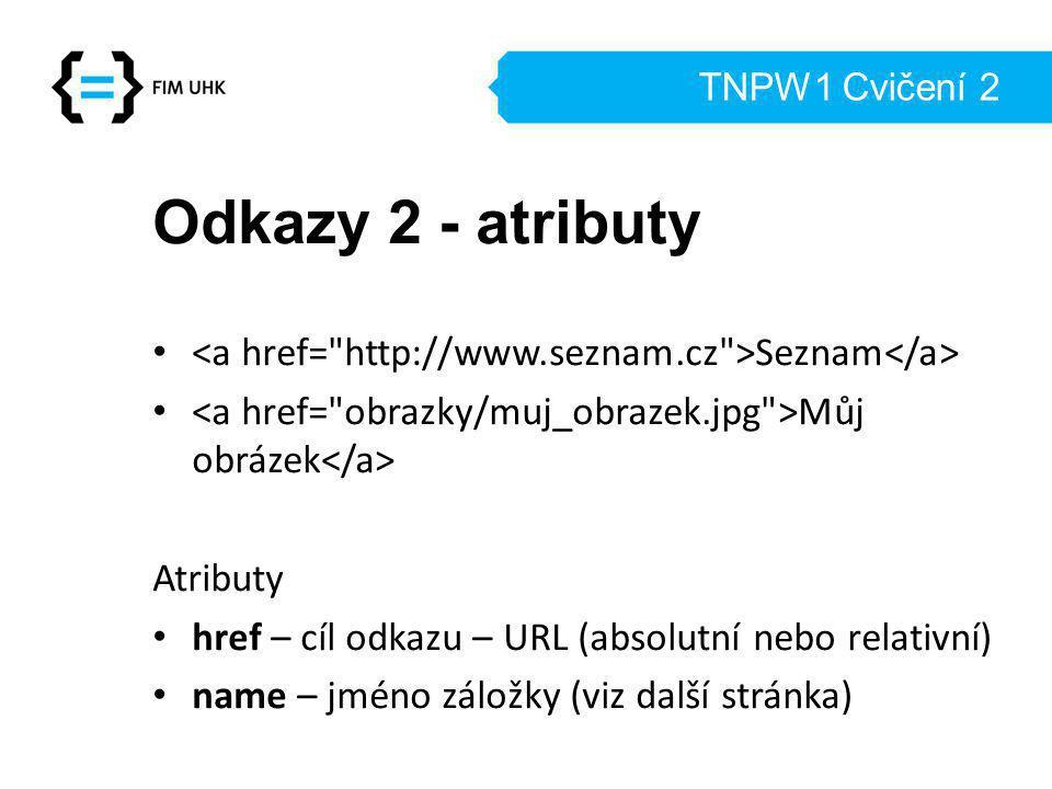 TNPW1 Cvičení 2 Odkazy 2 - atributy Seznam Můj obrázek Atributy href – cíl odkazu – URL (absolutní nebo relativní) name – jméno záložky (viz další stránka)