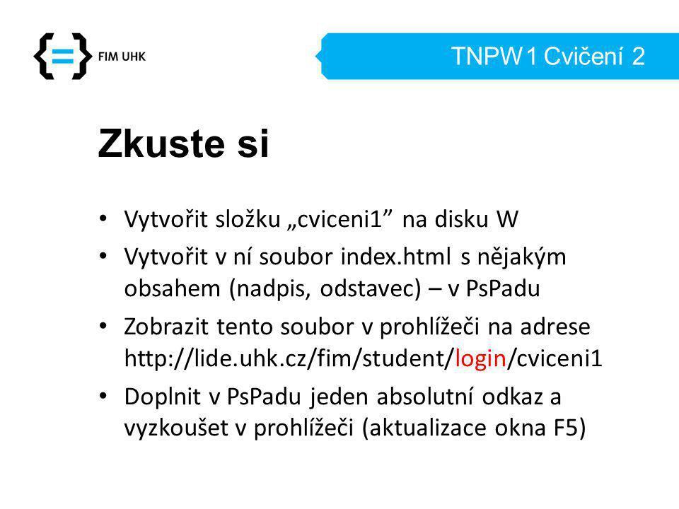 """TNPW1 Cvičení 2 Zkuste si Vytvořit složku """"cviceni1 na disku W Vytvořit v ní soubor index.html s nějakým obsahem (nadpis, odstavec) – v PsPadu Zobrazit tento soubor v prohlížeči na adrese http://lide.uhk.cz/fim/student/login/cviceni1 Doplnit v PsPadu jeden absolutní odkaz a vyzkoušet v prohlížeči (aktualizace okna F5)"""