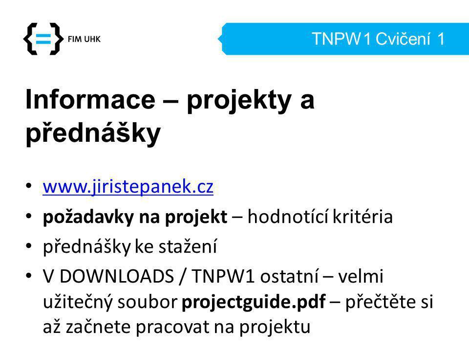 TNPW1 Cvičení 1 Informace – projekty a přednášky www.jiristepanek.cz požadavky na projekt – hodnotící kritéria přednášky ke stažení V DOWNLOADS / TNPW1 ostatní – velmi užitečný soubor projectguide.pdf – přečtěte si až začnete pracovat na projektu