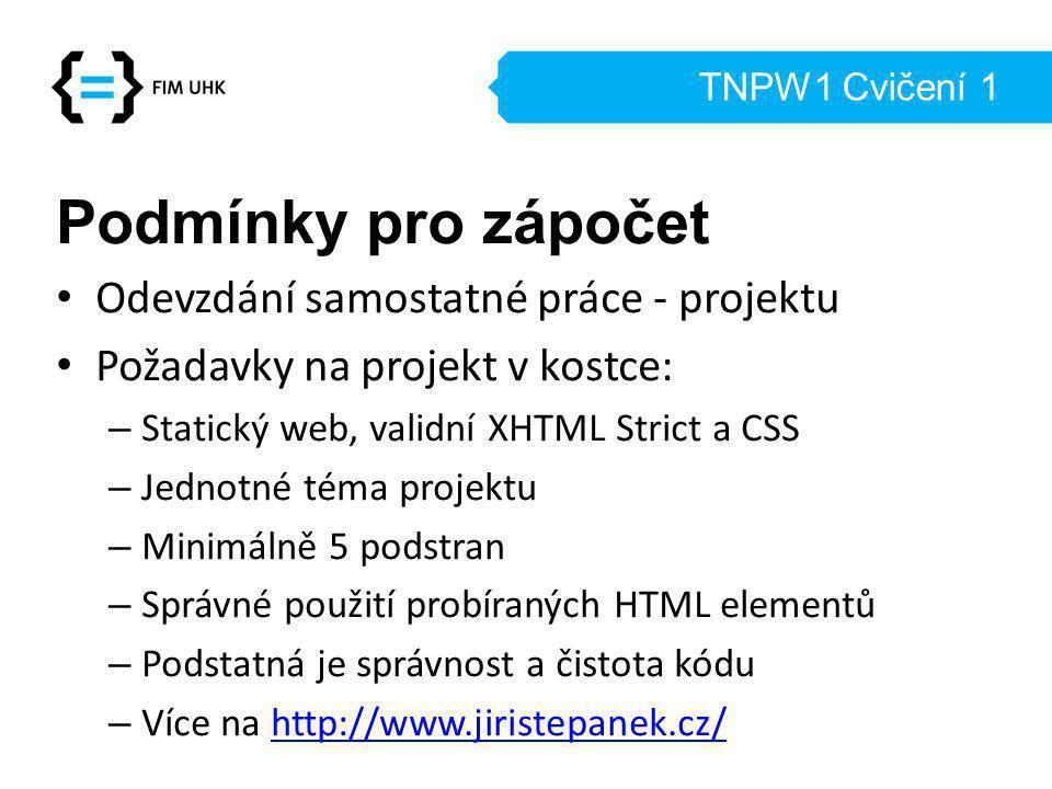 TNPW1 Cvičení 1 Podmínky pro zápočet Odevzdání samostatné práce - projektu Požadavky na projekt v kostce: – Statický web, validní XHTML Strict a CSS – Jednotné téma projektu – Minimálně 5 podstran – Správné použití probíraných HTML elementů – Podstatná je správnost a čistota kódu – Více na http://www.jiristepanek.cz/http://www.jiristepanek.cz/