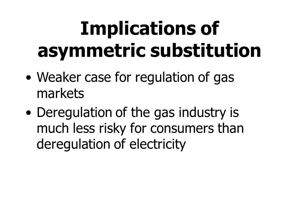 Implications of asymmetric substitution Weaker case for regulation of gas markets Deregulation of the gas industry is much less risky for consumers than deregulation of electricity