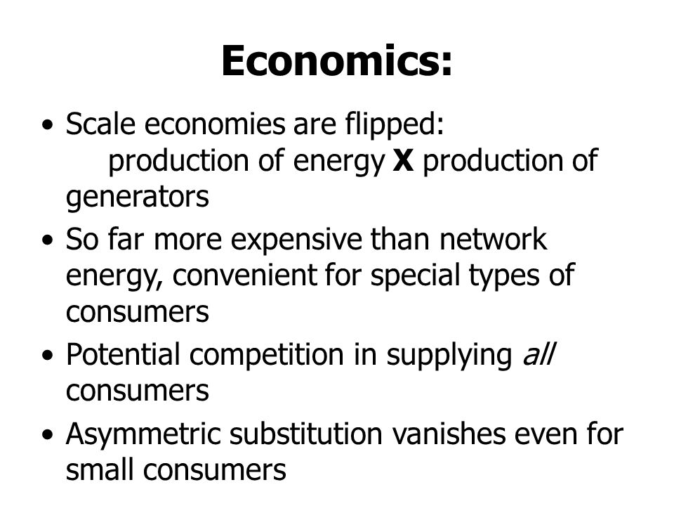 Economics: Scale economies are flipped: production of energy X production of generators So far more expensive than network energy, convenient for special types of consumers Potential competition in supplying all consumers Asymmetric substitution vanishes even for small consumers