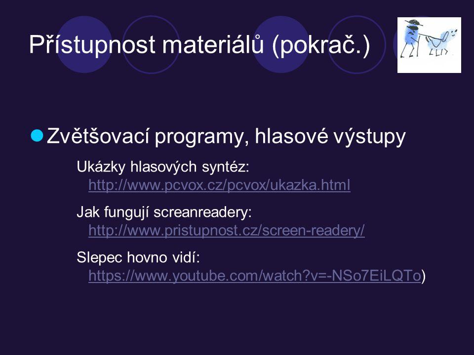 Přístupnost materiálů (pokrač.) Zvětšovací programy, hlasové výstupy Ukázky hlasových syntéz: http://www.pcvox.cz/pcvox/ukazka.html http://www.pcvox.cz/pcvox/ukazka.html Jak fungují screanreadery: http://www.pristupnost.cz/screen-readery/ http://www.pristupnost.cz/screen-readery/ Slepec hovno vidí: https://www.youtube.com/watch v=-NSo7EiLQTo) https://www.youtube.com/watch v=-NSo7EiLQTo