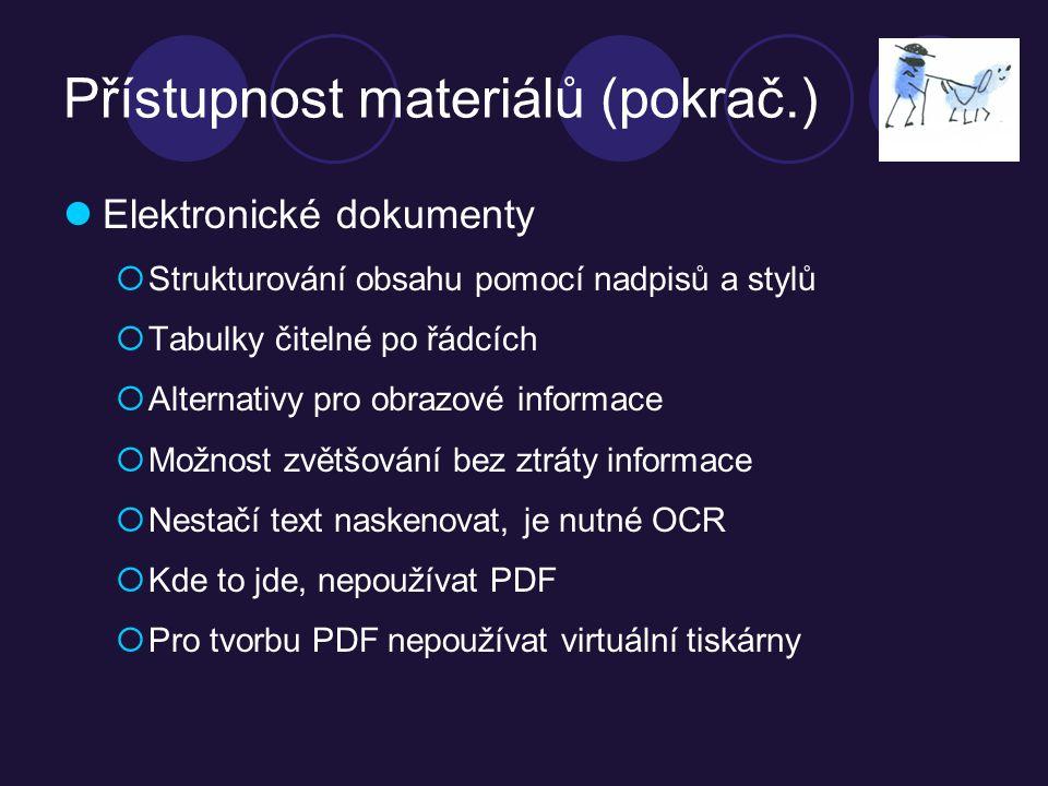Přístupnost materiálů (pokrač.) Elektronické dokumenty  Strukturování obsahu pomocí nadpisů a stylů  Tabulky čitelné po řádcích  Alternativy pro obrazové informace  Možnost zvětšování bez ztráty informace  Nestačí text naskenovat, je nutné OCR  Kde to jde, nepoužívat PDF  Pro tvorbu PDF nepoužívat virtuální tiskárny