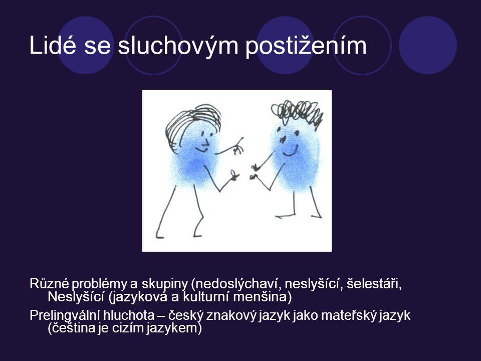 Lidé se sluchovým postižením Různé problémy a skupiny ( nedoslýchaví, neslyšící, šel estáři, Neslyšící (jazyková a kulturní menšina) Prelingvální hluchota – český znakový jazyk jako mateřský jazyk (čeština je cizím jazykem)