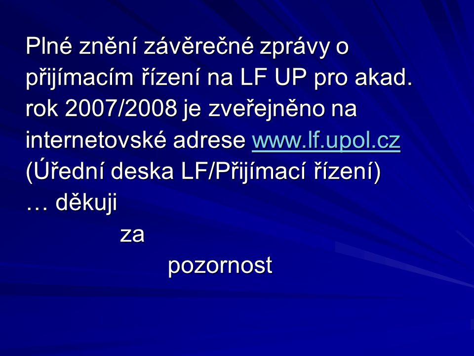 Plné znění závěrečné zprávy o přijímacím řízení na LF UP pro akad. rok 2007/2008 je zveřejněno na internetovské adrese www.lf.upol.cz (Úřední deska LF
