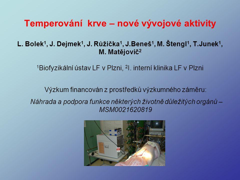 Temperování krve – nové vývojové aktivity L. Bolek 1, J. Dejmek 1, J. Růžička 1, J.Beneš 1, M. Štengl 1, T.Junek 1, M. Matějovič 2 1 Biofyzikální ústa