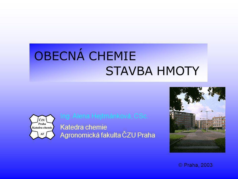 OBECNÁ CHEMIE STAVBA HMOTY Ing. Alena Hejtmánková, CSc. Katedra chemie Agronomická fakulta ČZU Praha © Praha, 2003