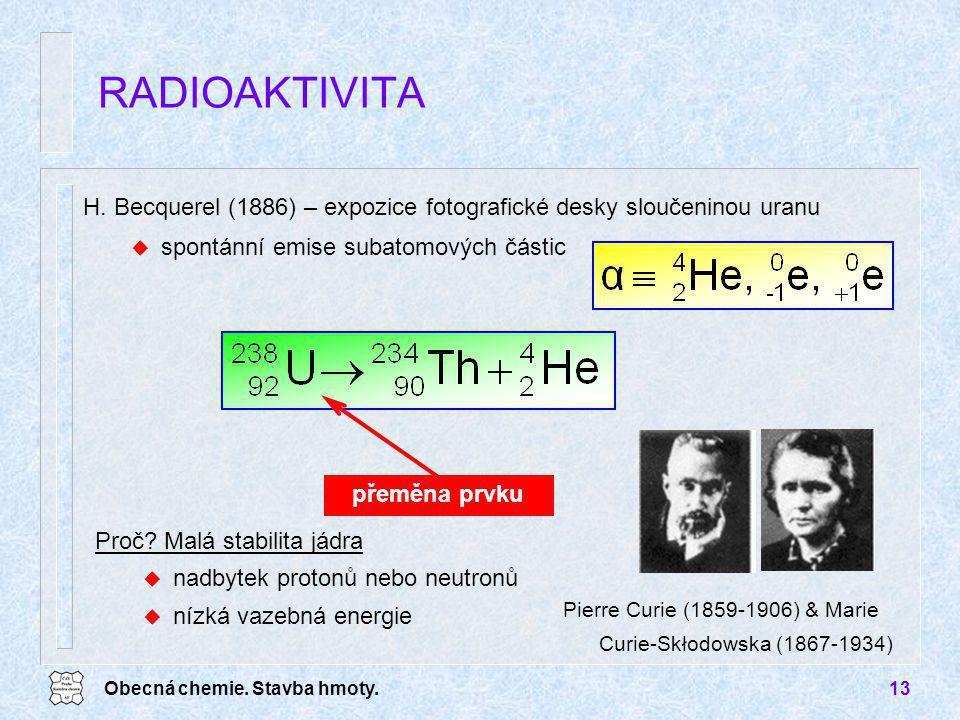 Obecná chemie. Stavba hmoty.13 H. Becquerel (1886) – expozice fotografické desky sloučeninou uranu u spontánní emise subatomových částic RADIOAKTIVITA