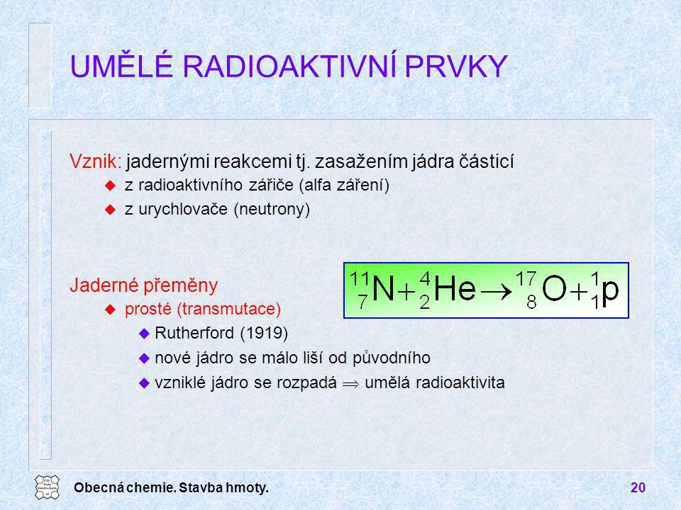 Obecná chemie. Stavba hmoty.20 UMĚLÉ RADIOAKTIVNÍ PRVKY Vznik: jadernými reakcemi tj. zasažením jádra částicí u z radioaktivního zářiče (alfa záření)