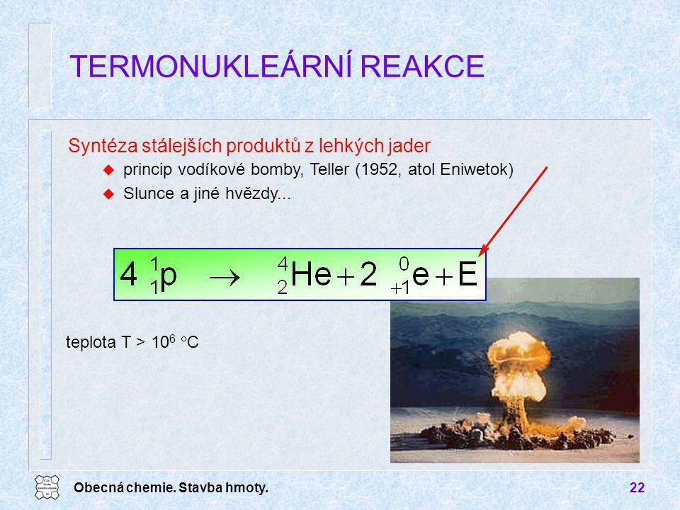 Obecná chemie. Stavba hmoty.22 TERMONUKLEÁRNÍ REAKCE teplota T > 10 6  C Syntéza stálejších produktů z lehkých jader u princip vodíkové bomby, Teller