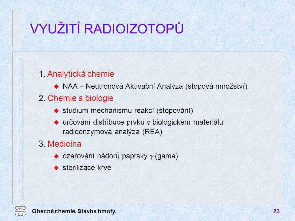 Obecná chemie. Stavba hmoty.23 1. Analytická chemie u NAA – Neutronová Aktivační Analýza (stopová množství) 2. Chemie a biologie u studium mechanismu